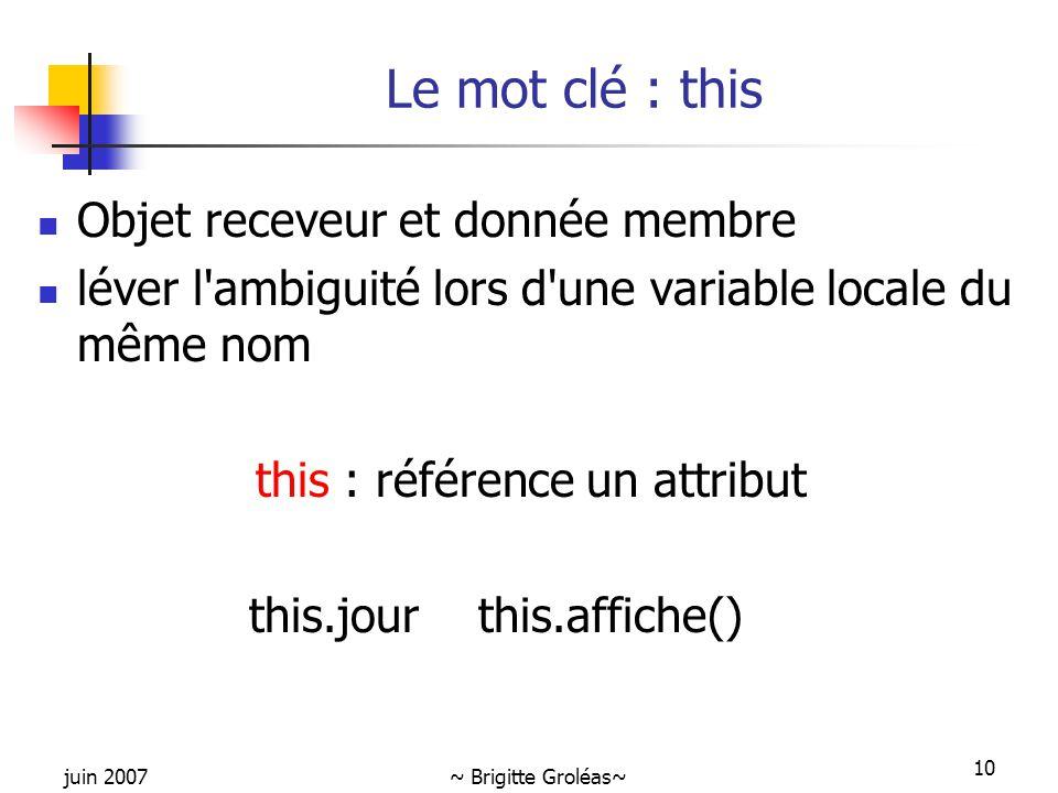 juin 2007~ Brigitte Groléas~ 10 Le mot clé : this Objet receveur et donnée membre léver l'ambiguité lors d'une variable locale du même nom this : réfé