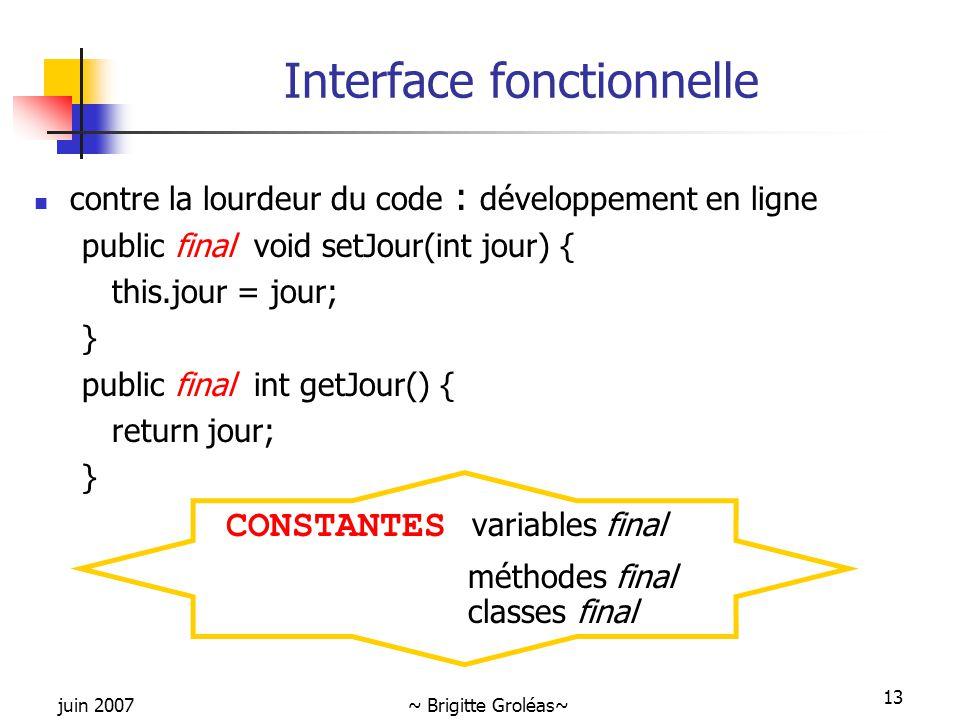 juin 2007~ Brigitte Groléas~ 13 Interface fonctionnelle contre la lourdeur du code : développement en ligne public final void setJour(int jour) { this
