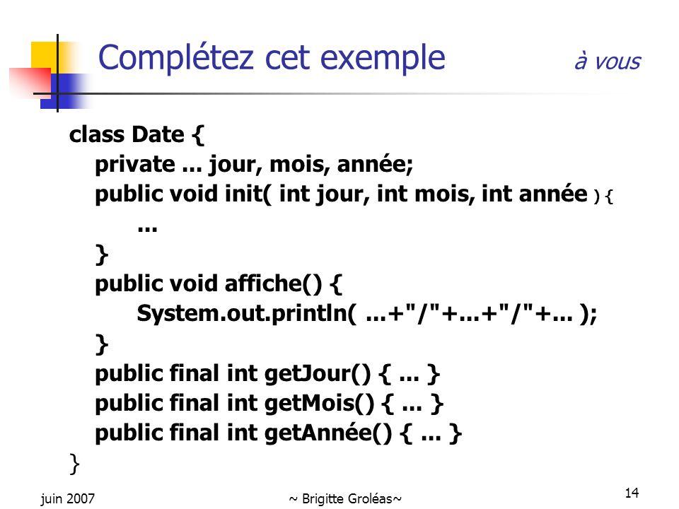 juin 2007~ Brigitte Groléas~ 14 Complétez cet exemple à vous class Date { private... jour, mois, année; public void init( int jour, int mois, int anné