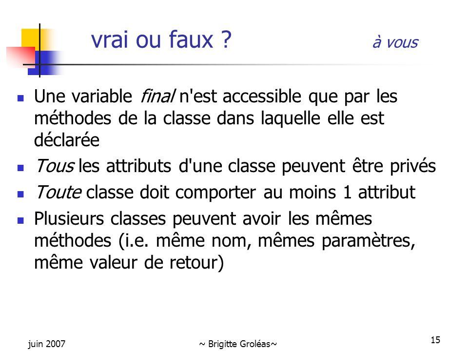 juin 2007~ Brigitte Groléas~ 15 vrai ou faux ? à vous Une variable final n'est accessible que par les méthodes de la classe dans laquelle elle est déc