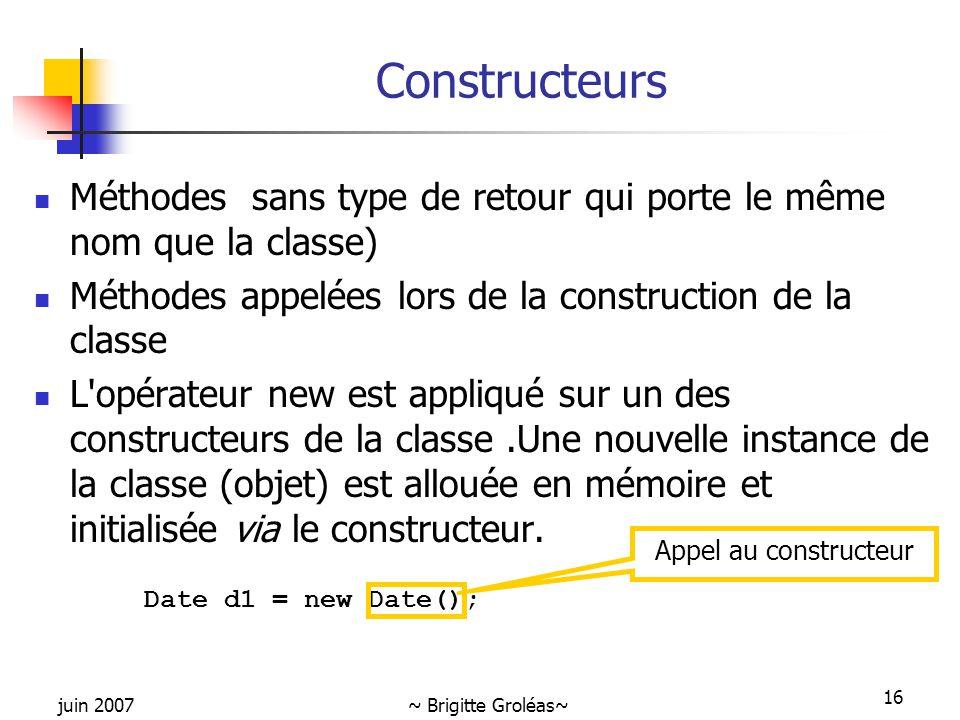 juin 2007~ Brigitte Groléas~ 16 Constructeurs Méthodes sans type de retour qui porte le même nom que la classe) Méthodes appelées lors de la construct