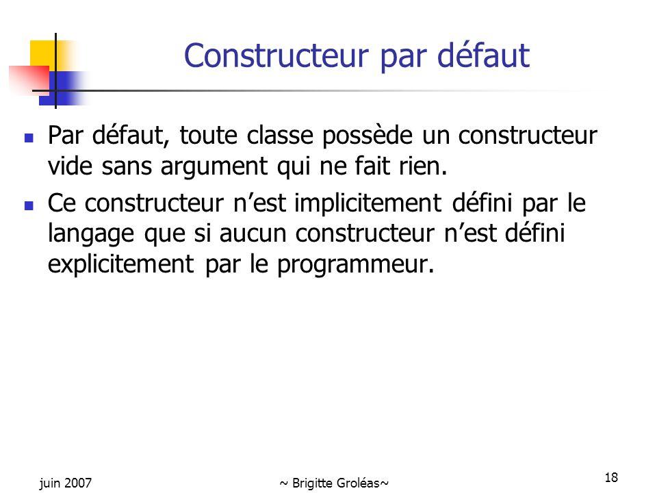 juin 2007~ Brigitte Groléas~ 18 Constructeur par défaut Par défaut, toute classe possède un constructeur vide sans argument qui ne fait rien. Ce const