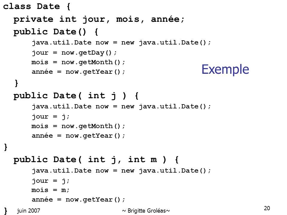 juin 2007~ Brigitte Groléas~ 20 class Date { private int jour, mois, année; public Date() { java.util.Date now = new java.util.Date(); jour = now.getD