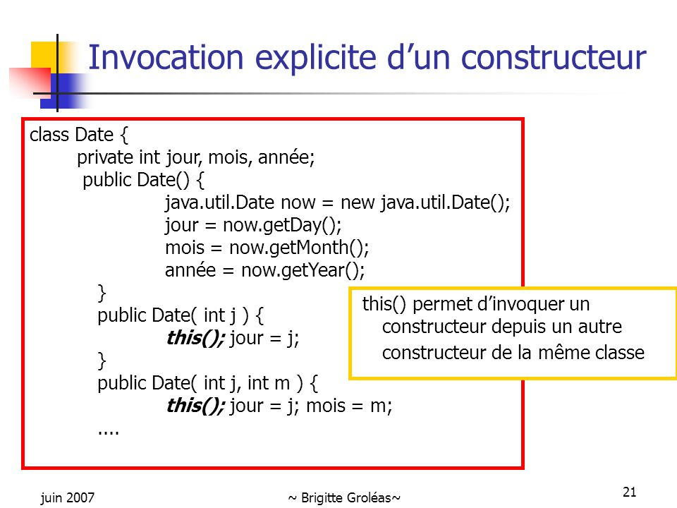 juin 2007~ Brigitte Groléas~ 21 Invocation explicite d'un constructeur class Date { private int jour, mois, année; public Date() { java.util.Date now