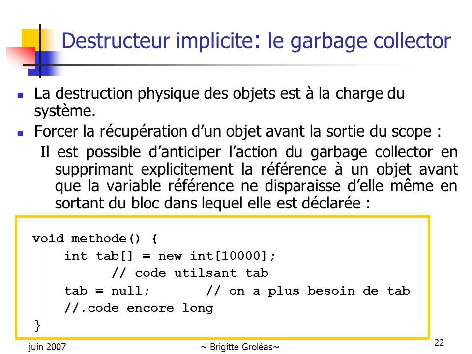 juin 2007~ Brigitte Groléas~ 22 Destructeur implicite : le garbage collector La destruction physique des objets est à la charge du système. Forcer la