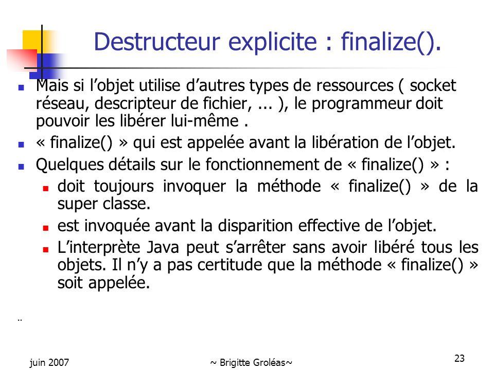 juin 2007~ Brigitte Groléas~ 23 Destructeur explicite : finalize(). Mais si l'objet utilise d'autres types de ressources ( socket réseau, descripteur