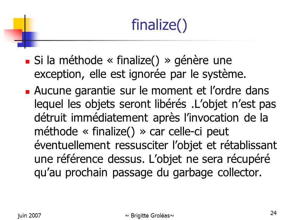 juin 2007~ Brigitte Groléas~ 24 finalize() Si la méthode « finalize() » génère une exception, elle est ignorée par le système. Aucune garantie sur le