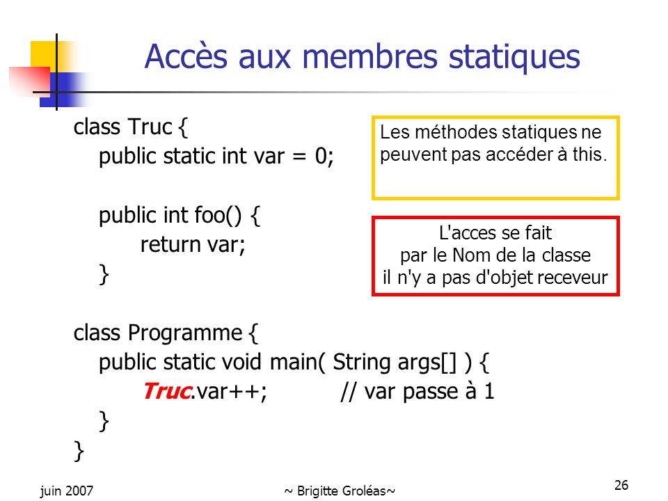 juin 2007~ Brigitte Groléas~ 26 Accès aux membres statiques class Truc { public static int var = 0; public int foo() { return var; } class Programme {
