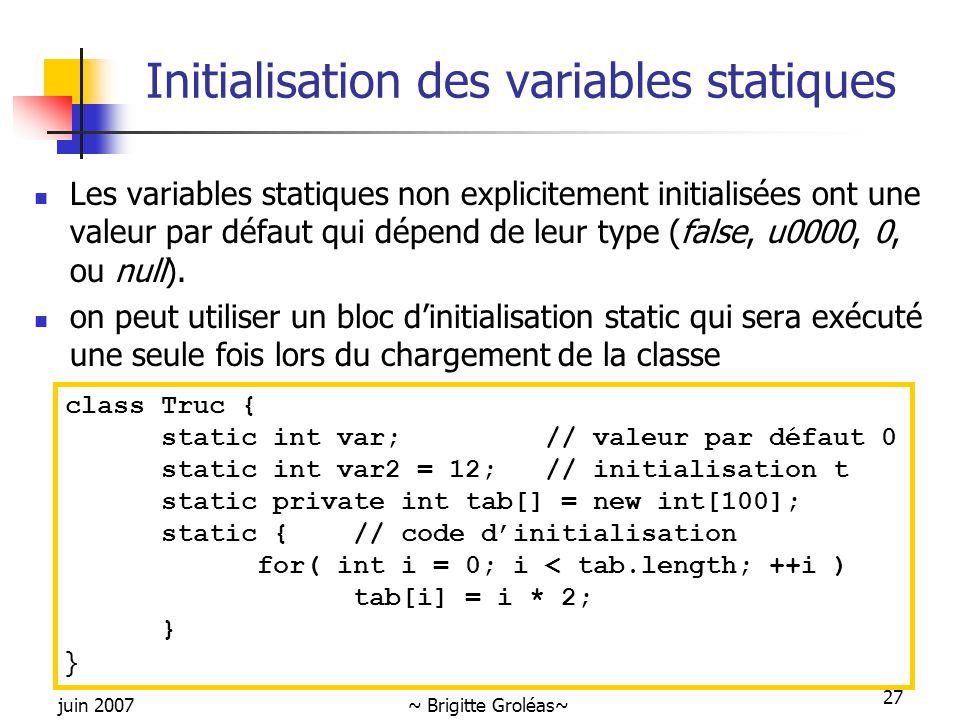 juin 2007~ Brigitte Groléas~ 27 Initialisation des variables statiques Les variables statiques non explicitement initialisées ont une valeur par défau