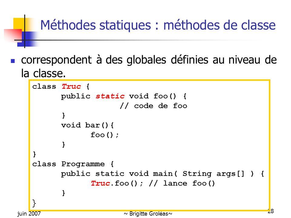 juin 2007~ Brigitte Groléas~ 28 Méthodes statiques : méthodes de classe correspondent à des globales définies au niveau de la classe. class Truc { pub