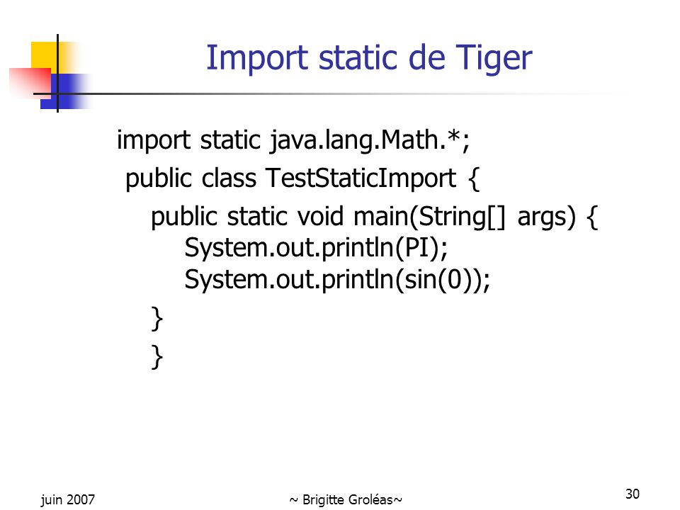 juin 2007~ Brigitte Groléas~ 30 Import static de Tiger import static java.lang.Math.*; public class TestStaticImport { public static void main(String[] args) { System.out.println(PI); System.out.println(sin(0)); }