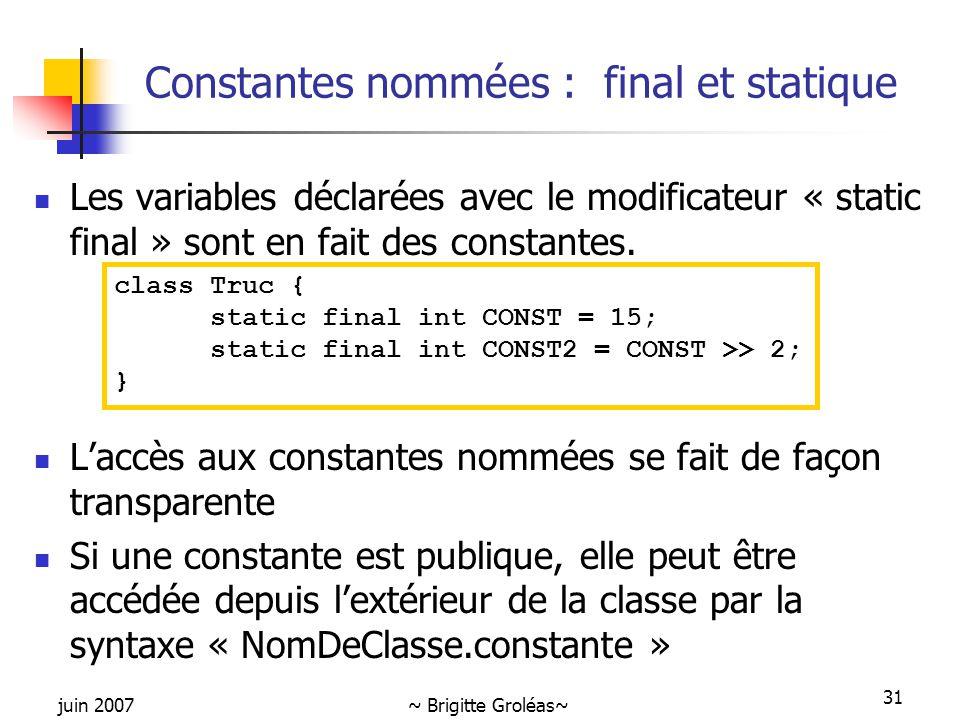 juin 2007~ Brigitte Groléas~ 31 Constantes nommées : final et statique Les variables déclarées avec le modificateur « static final » sont en fait des