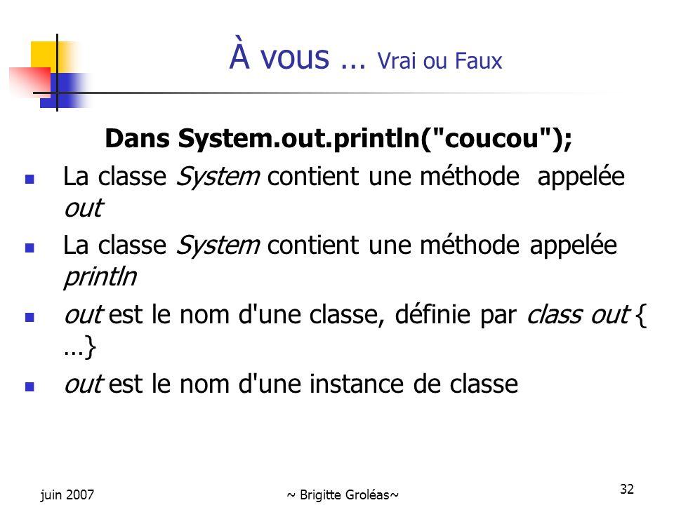 juin 2007~ Brigitte Groléas~ 32 À vous … Vrai ou Faux Dans System.out.println(