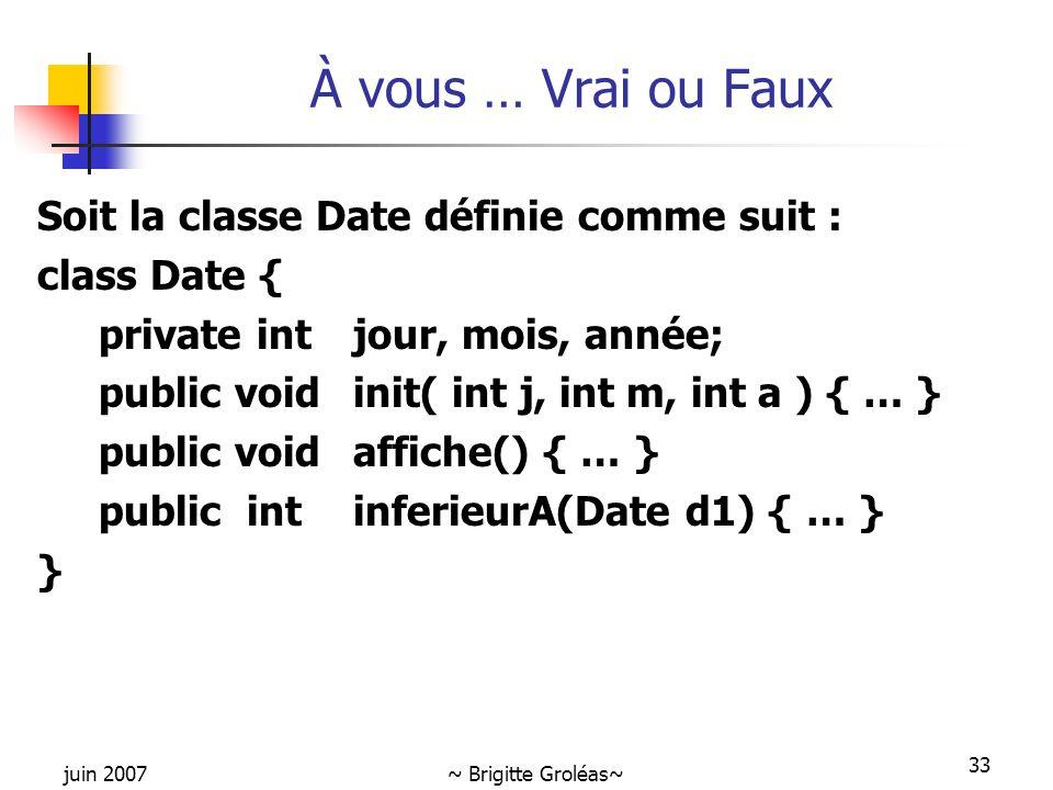 juin 2007~ Brigitte Groléas~ 33 Soit la classe Date définie comme suit : class Date { private intjour, mois, année; public void init( int j, int m, in