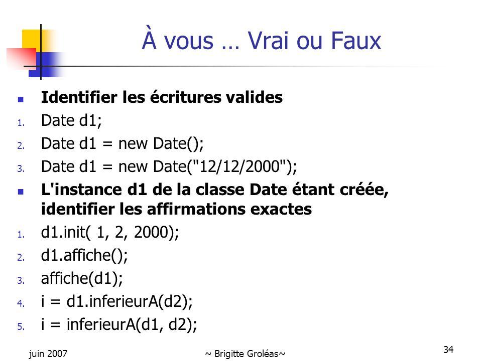juin 2007~ Brigitte Groléas~ 34 Identifier les écritures valides 1. Date d1; 2. Date d1 = new Date(); 3. Date d1 = new Date(