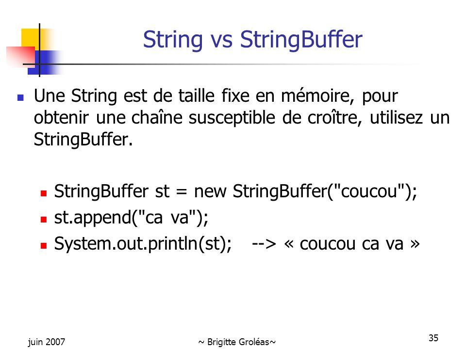 juin 2007~ Brigitte Groléas~ 35 String vs StringBuffer Une String est de taille fixe en mémoire, pour obtenir une chaîne susceptible de croître, utili