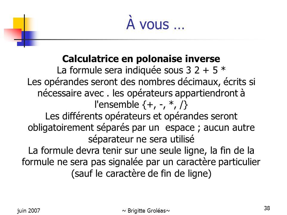 juin 2007~ Brigitte Groléas~ 38 À vous … Calculatrice en polonaise inverse La formule sera indiquée sous 3 2 + 5 * Les opérandes seront des nombres dé