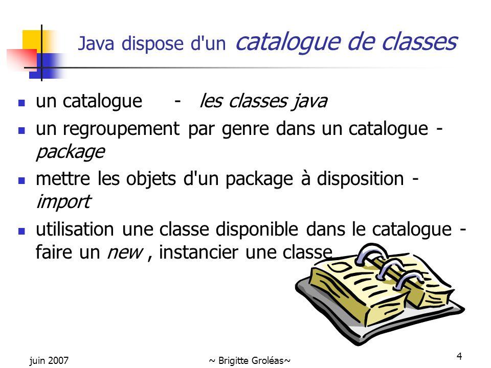 juin 2007~ Brigitte Groléas~ 4 Java dispose d'un catalogue de classes un catalogue - les classes java un regroupement par genre dans un catalogue - pa