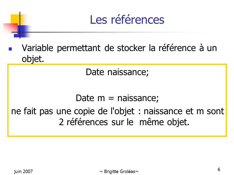 juin 2007~ Brigitte Groléas~ 6 Les références Variable permettant de stocker la référence à un objet. Date naissance; Date m = naissance; ne fait pas