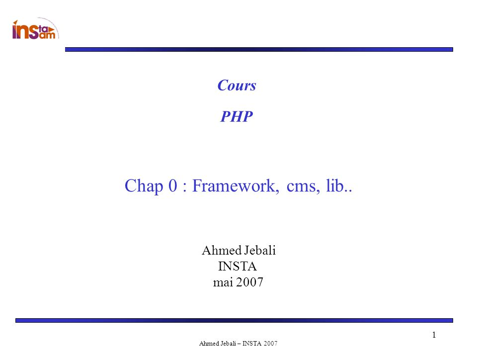 Ahmed Jebali – INSTA 2007 1 Ahmed Jebali INSTA mai 2007 Cours Chap 0 : Framework, cms, lib.. PHP