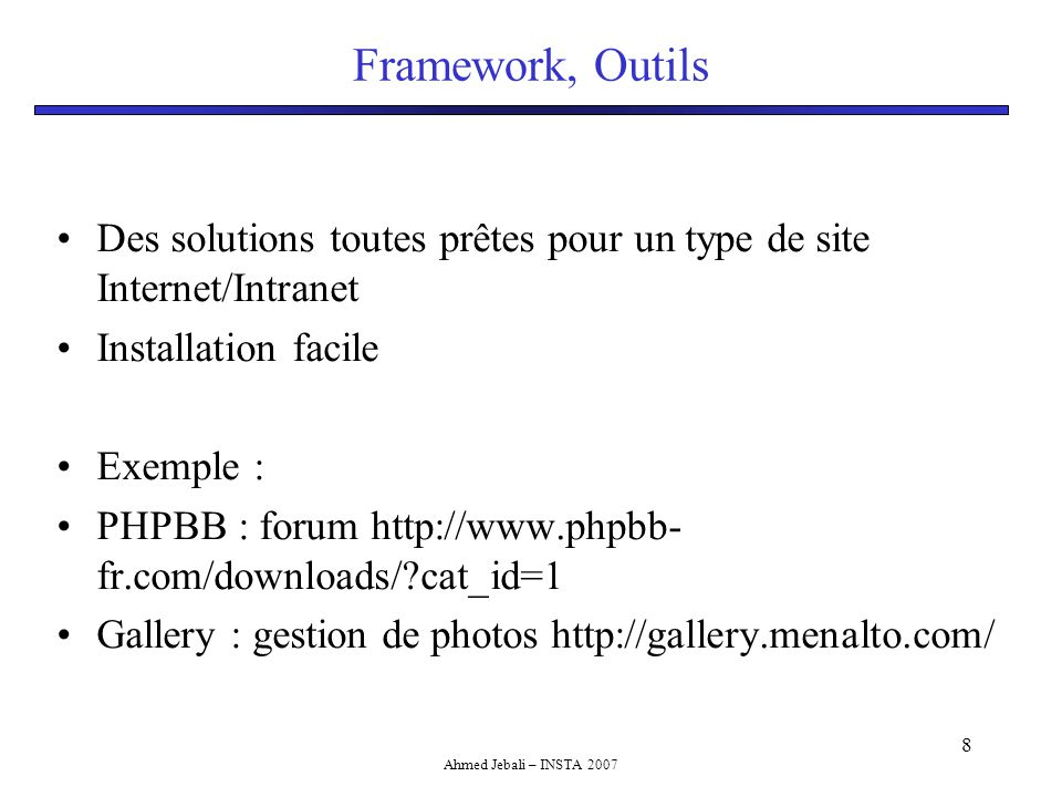 Ahmed Jebali – INSTA 2007 8 Framework, Outils Des solutions toutes prêtes pour un type de site Internet/Intranet Installation facile Exemple : PHPBB : forum http://www.phpbb- fr.com/downloads/ cat_id=1 Gallery : gestion de photos http://gallery.menalto.com/
