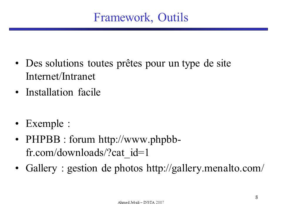 Ahmed Jebali – INSTA 2007 9 Pour aller plus loin Les framework (cadre de développement) sont des packages logiciels prêts à l'emploi pour développer un site Internet/Intranet Le développeur n'a qu'a ajouter ses modules de traitement et le reste est pris en charge par le framework