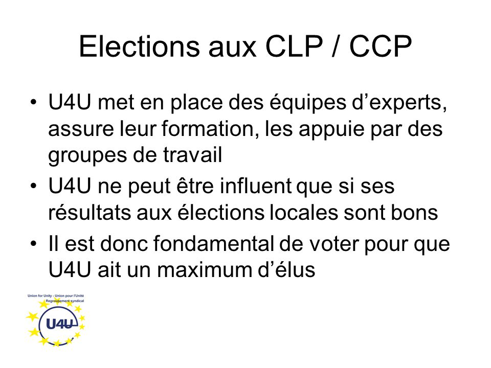 Elections aux CLP / CCP U4U met en place des équipes d'experts, assure leur formation, les appuie par des groupes de travail U4U ne peut être influent que si ses résultats aux élections locales sont bons Il est donc fondamental de voter pour que U4U ait un maximum d'élus