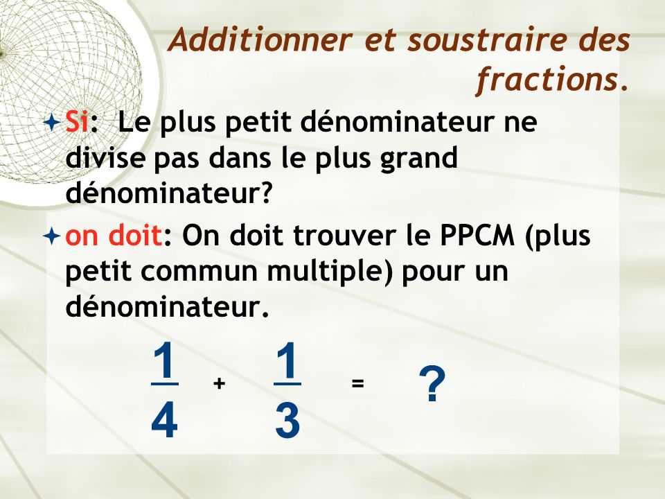 Si: Le plus petit dénominateur ne divise pas dans le plus grand dénominateur?  on doit: On doit trouver le PPCM (plus petit commun multiple) pour u