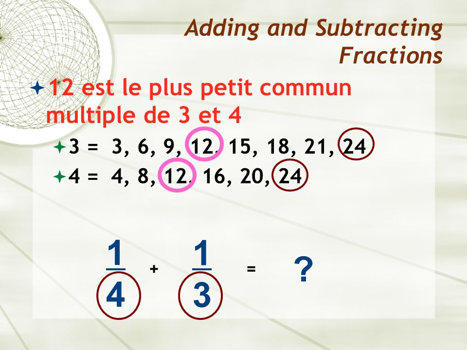  12 est le plus petit commun multiple de 3 et 4  3 = 3, 6, 9, 12, 15, 18, 21, 24  4 = 4, 8, 12, 16, 20, 24 Adding and Subtracting Fractions 1414 +