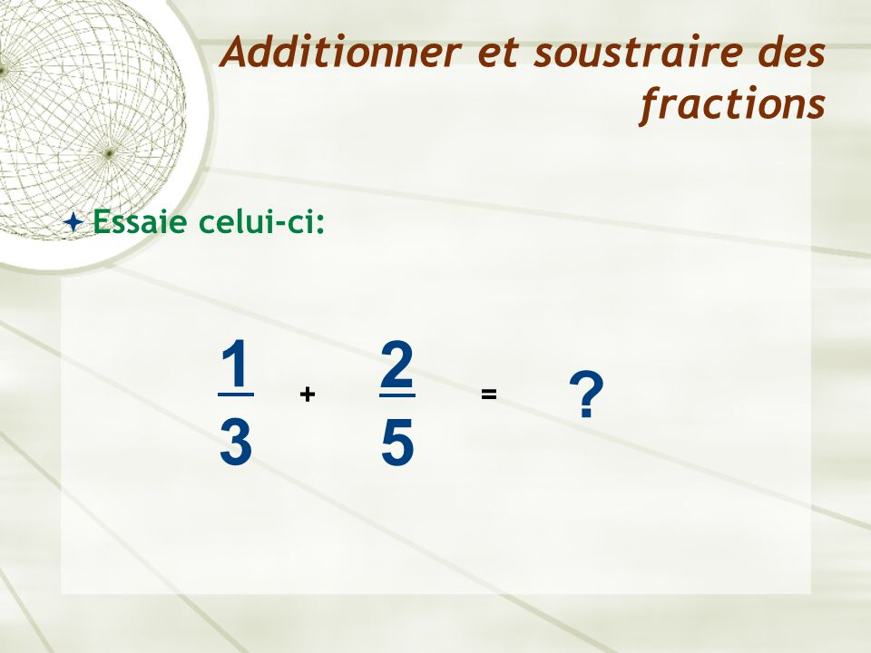  Essaie celui-ci: Additionner et soustraire des fractions 1313 + 2525 ? =