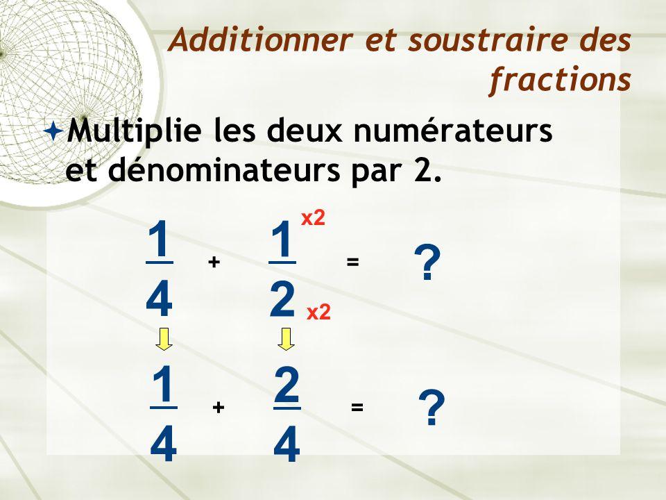  Multiplie les deux numérateurs et dénominateurs par 2. Additionner et soustraire des fractions 1414 + 1212 ? = x2 1414 + 2424 ? =