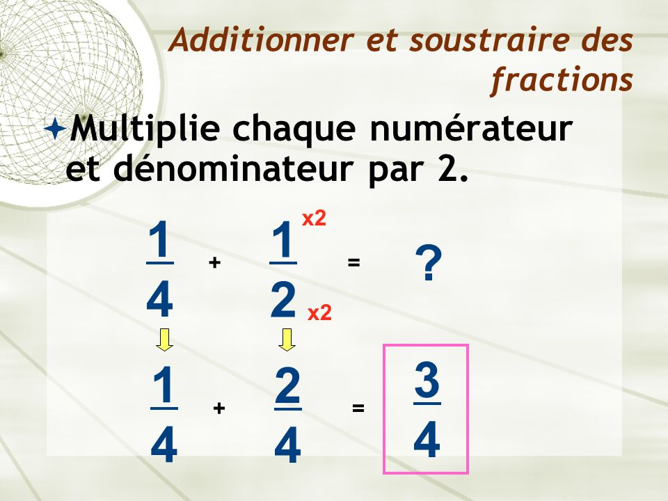  Multiplie chaque numérateur et dénominateur par 2. Additionner et soustraire des fractions 1414 + 1212 ? = x2 1414 + 2424 = 3434