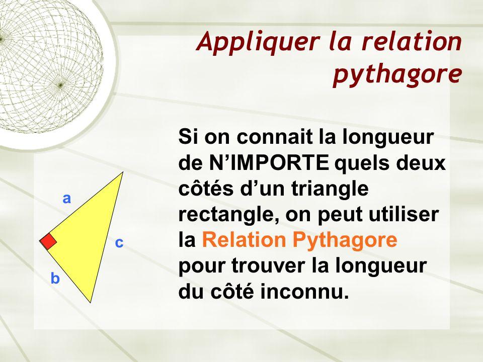 Appliquer la relation pythagore a b c Si on connait la longueur de N'IMPORTE quels deux côtés d'un triangle rectangle, on peut utiliser la Relation Pythagore pour trouver la longueur du côté inconnu.
