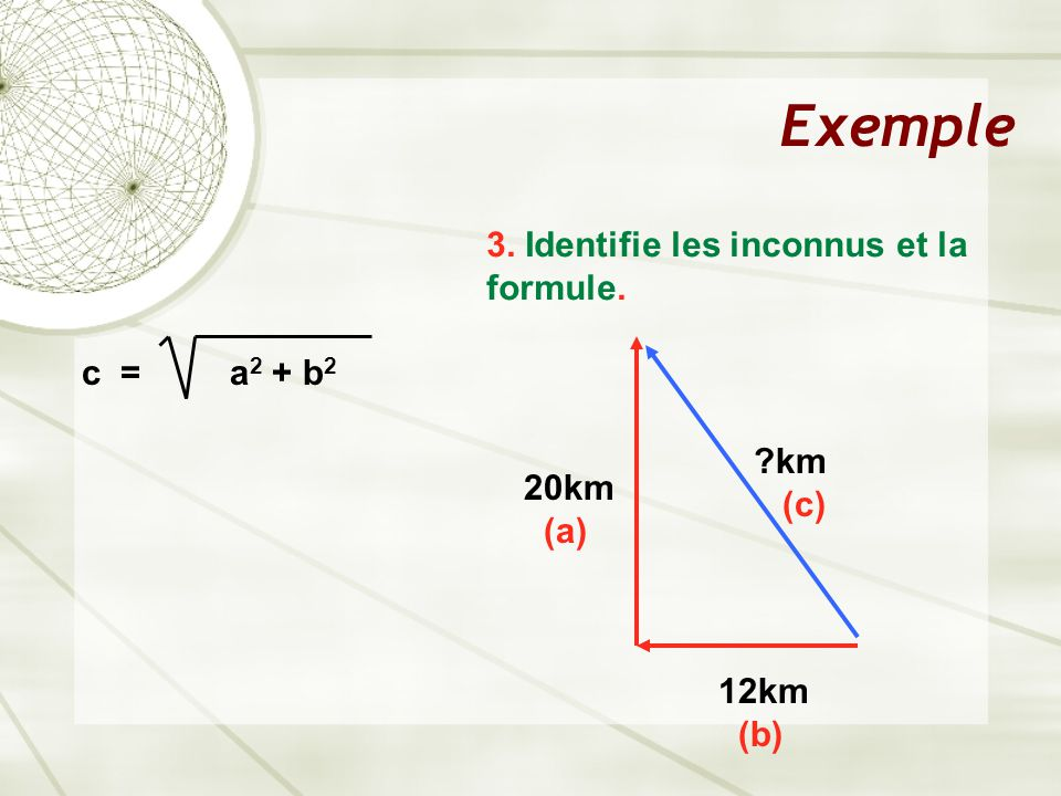 Exemple 3. Identifie les inconnus et la formule. c = a 2 + b 2 12km (b) 20km (a) ?km (c)