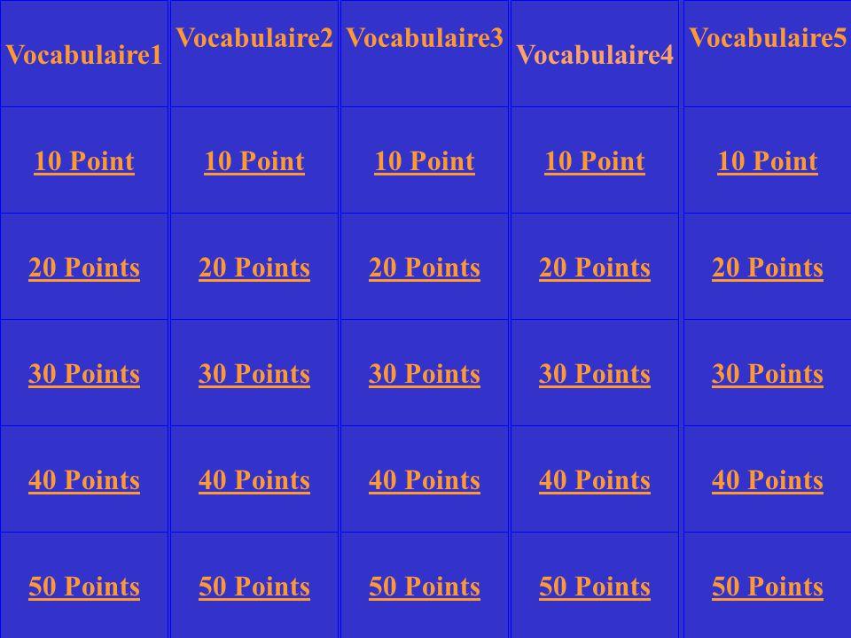 Vocabulaire2 Vocabulaire4 Vocabulaire5 10 Point 20 Points 30 Points 40 Points 50 Points 10 Point 20 Points 30 Points 40 Points 50 Points 30 Points 40 Points 50 Points Vocabulaire3 Vocabulaire1