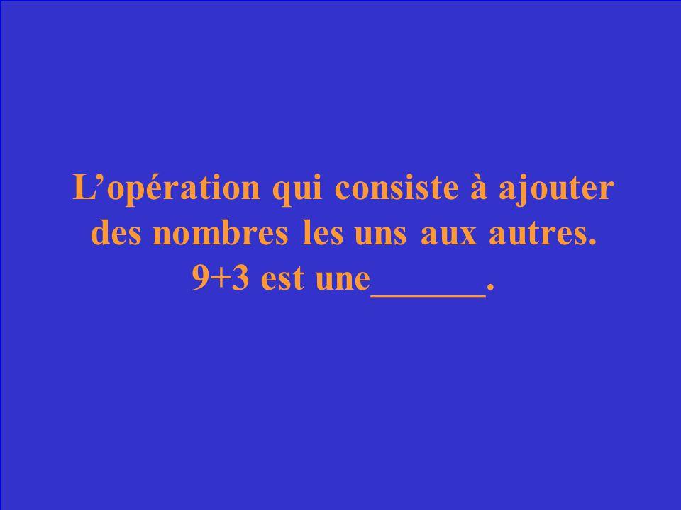 L'opération qui consiste à ajouter des nombres les uns aux autres. 9+3 est une______.