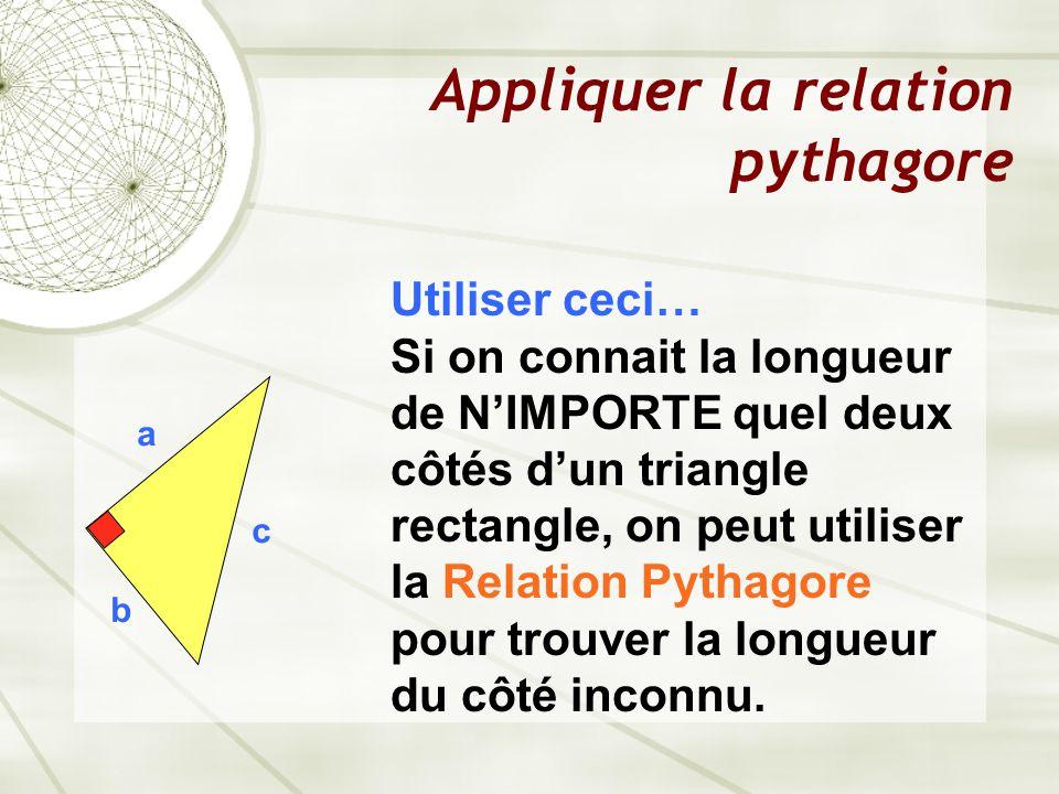 Appliquer la relation pythagore a b c Utiliser ceci… Si on connait la longueur de N'IMPORTE quel deux côtés d'un triangle rectangle, on peut utiliser