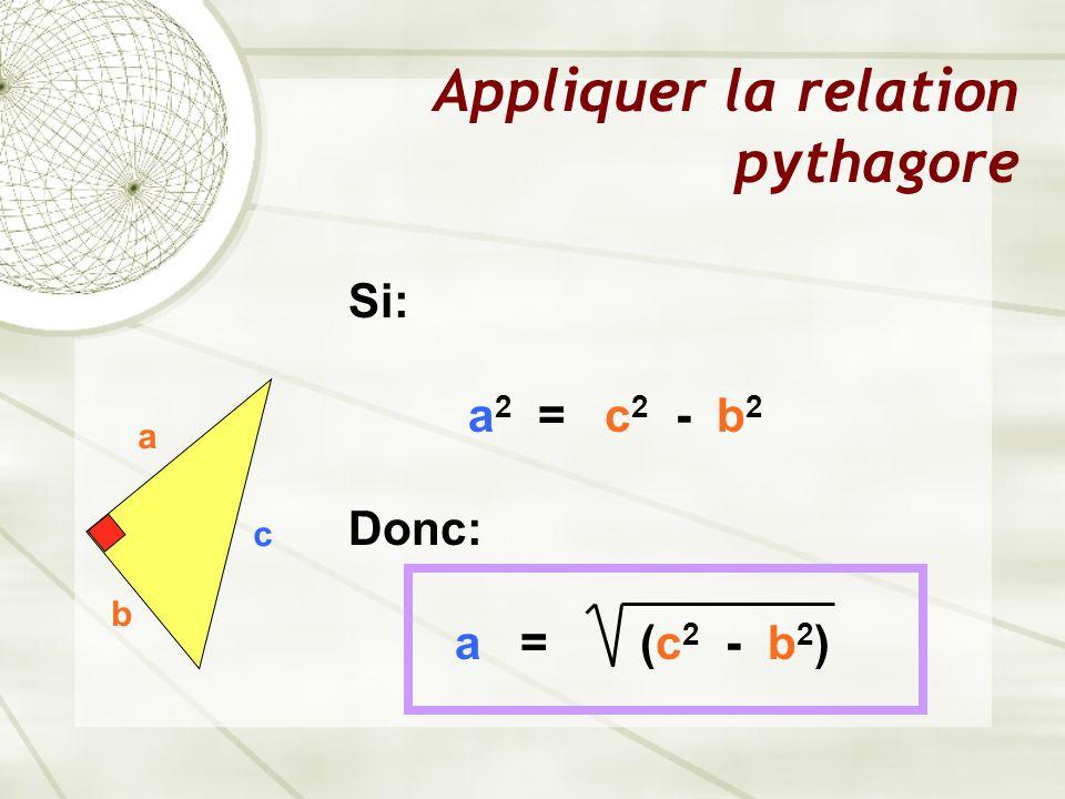 Appliquer la relation pythagore a b c Si: a 2 = c 2 - b 2 Donc: a = (c 2 - b 2 )
