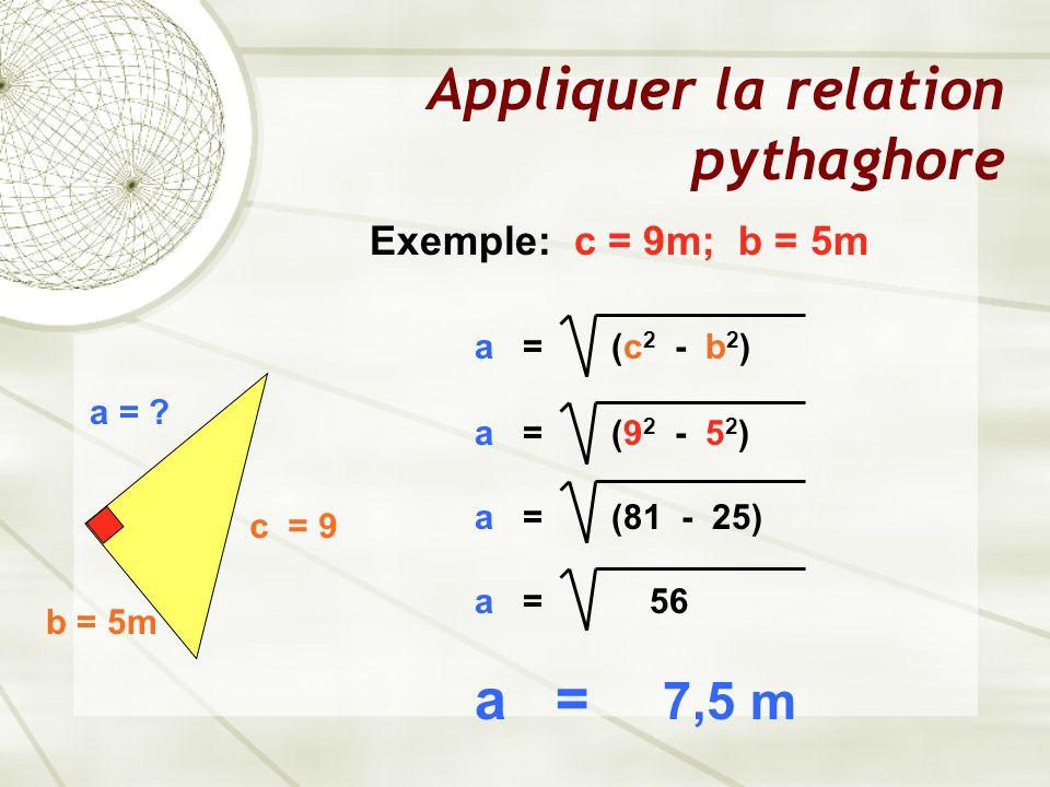 Appliquer la relation pythaghore a = ? b = 5m c = 9 Exemple: c = 9m; b = 5m a = (c 2 - b 2 ) a = (9 2 - 5 2 ) a = (81 - 25) a = 56 a = 7,5 m