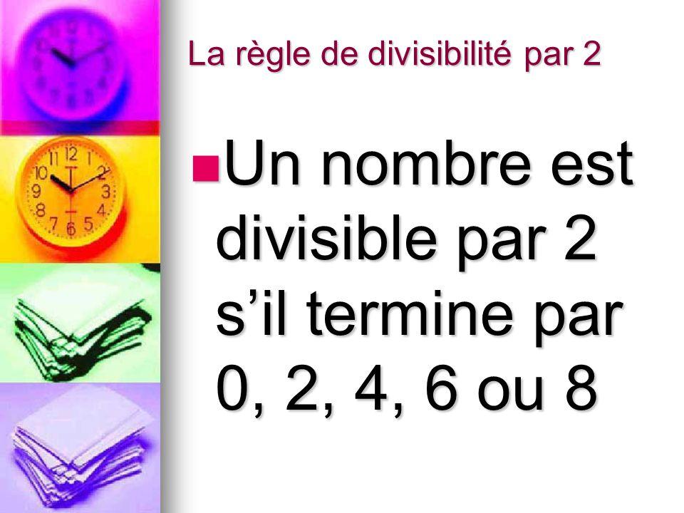 La règle de divisibilité par 2 Un nombre est divisible par 2 s'il termine par 0, 2, 4, 6 ou 8 Un nombre est divisible par 2 s'il termine par 0, 2, 4, 6 ou 8