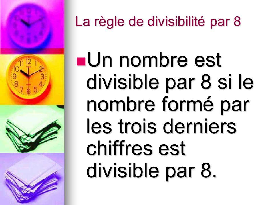 La règle de divisibilité par 8 Un nombre est divisible par 8 si le nombre formé par les trois derniers chiffres est divisible par 8.