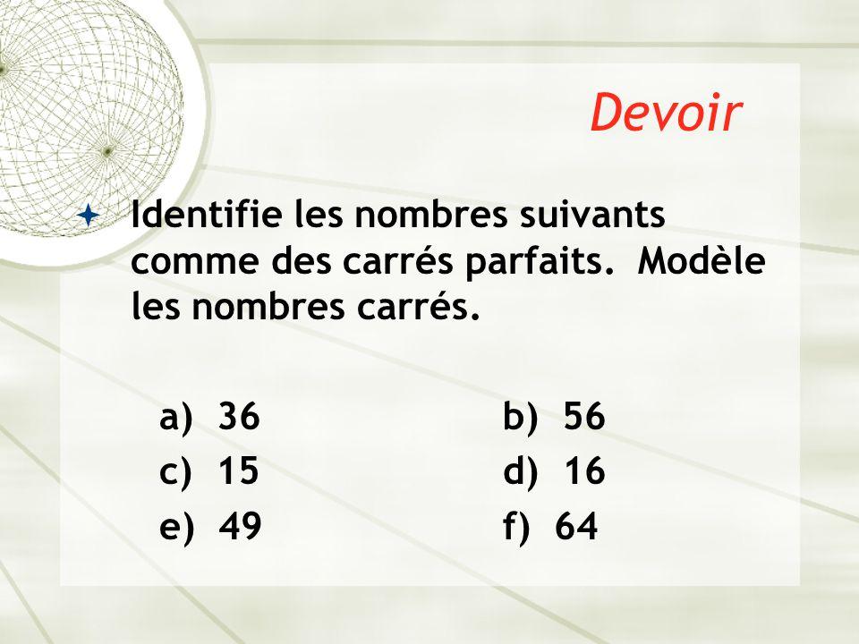 Devoir  Identifie les nombres suivants comme des carrés parfaits. Modèle les nombres carrés. a) 36b) 56 c) 15d) 16 e) 49f) 64