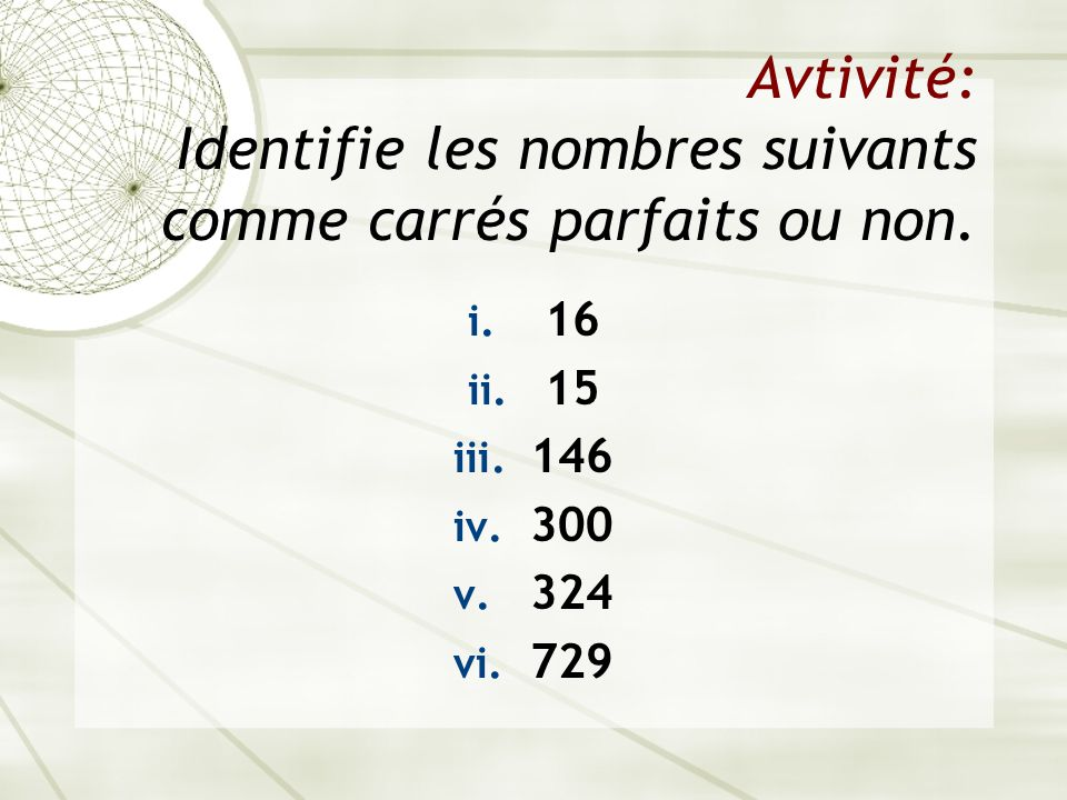 Avtivité: Identifie les nombres suivants comme carrés parfaits ou non. i. 16 ii. 15 iii. 146 iv. 300 v. 324 vi. 729