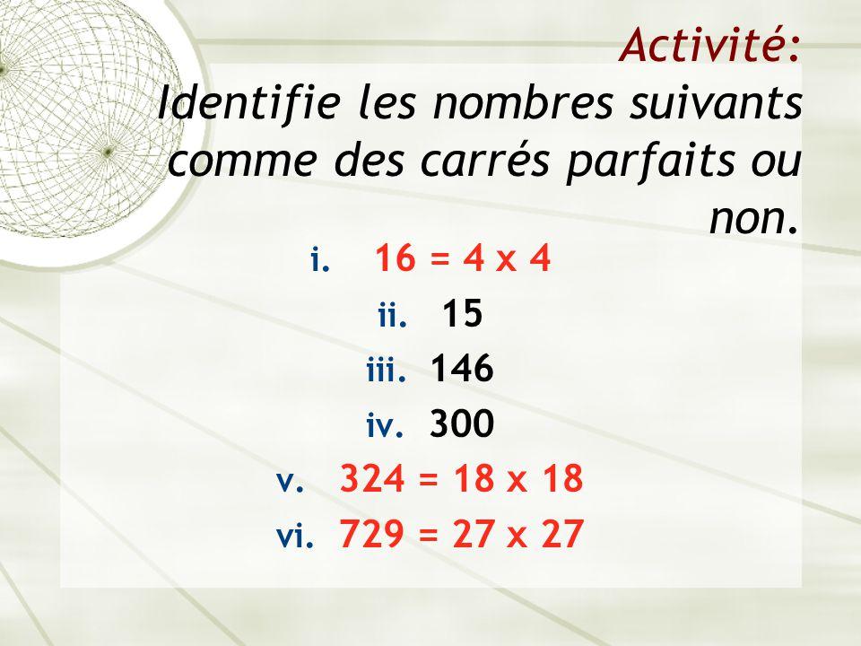 Activité: Identifie les nombres suivants comme des carrés parfaits ou non. i. 16 = 4 x 4 ii. 15 iii. 146 iv. 300 v. 324 = 18 x 18 vi. 729 = 27 x 27