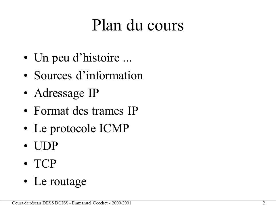 Cours de réseau DESS DCISS - Emmanuel Cecchet - 2000/2001 13 ARP (Address Resolution Protocol) Correspondance entre une adresse Internet (32 bits) et une adresse physique (Ethernet sur 48 bits) Lors de l'envoi d'un datagramme IP –on connaît l'adresse IP destination –on ne connaît pas l'adresse Ethernet –protocole ARP Au boot d'une machine sans disque (TX par exemple) –on connaît l'adresse Ethernet –on ne connaît pas l'adresse IP –protocole RARP (Reverse ARP)