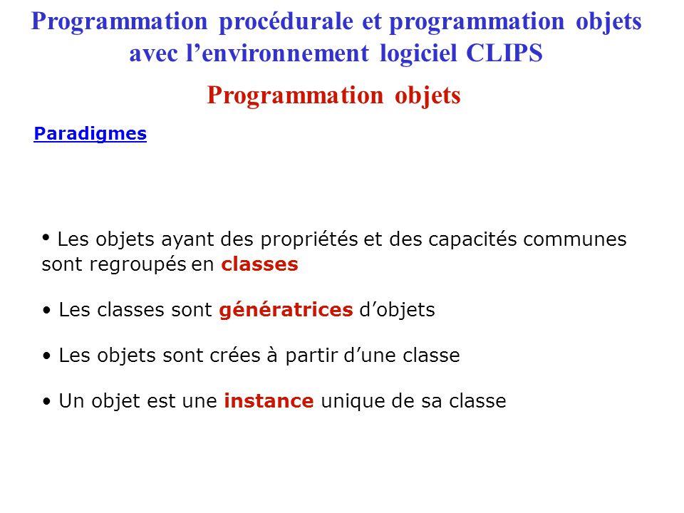 Programmation procédurale et programmation objets avec l'environnement logiciel CLIPS Les objets ayant des propriétés et des capacités communes sont regroupés en classes Les classes sont génératrices d'objets Les objets sont crées à partir d'une classe Un objet est une instance unique de sa classe Paradigmes Programmation objets