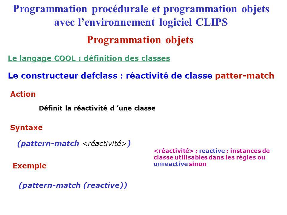 Programmation procédurale et programmation objets avec l'environnement logiciel CLIPS (pattern-match ) (pattern-match (reactive)) : reactive : instances de classe utilisables dans les règles ou unreactive sinon Le constructeur defclass : réactivité de classe patter-match Le langage COOL : définition des classes Action Définit la réactivité d 'une classe Syntaxe Exemple Programmation objets