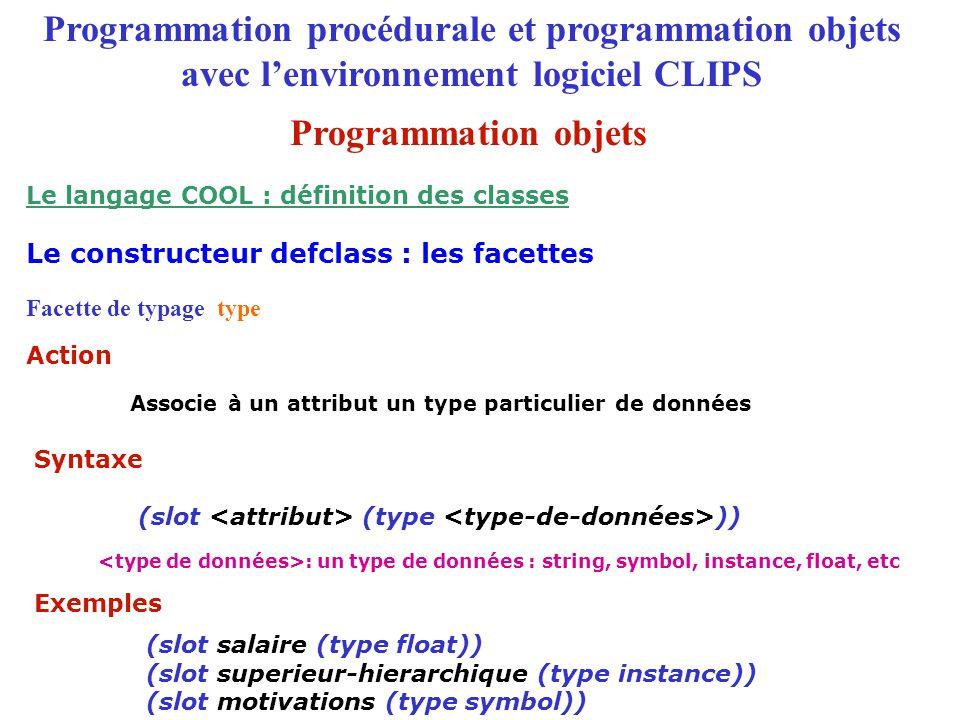 Programmation procédurale et programmation objets avec l'environnement logiciel CLIPS Facette de typage type Associe à un attribut un type particulier de données (slot (type )) (slot salaire (type float)) (slot superieur-hierarchique (type instance)) (slot motivations (type symbol)) : un type de données : string, symbol, instance, float, etc Le constructeur defclass : les facettes Le langage COOL : définition des classes Action Syntaxe Exemples Programmation objets
