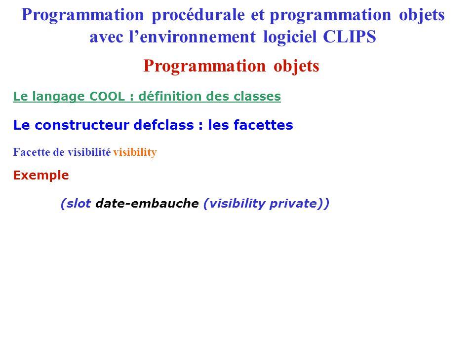 Programmation procédurale et programmation objets avec l'environnement logiciel CLIPS Facette de visibilité visibility Le constructeur defclass : les facettes Le langage COOL : définition des classes Exemple (slot date-embauche (visibility private)) Programmation objets