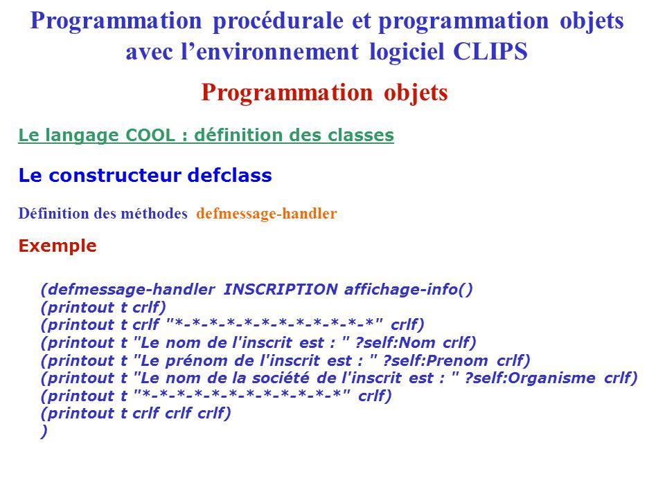 Programmation procédurale et programmation objets avec l'environnement logiciel CLIPS Définition des méthodes defmessage-handler Le constructeur defclass Exemple (defmessage-handler INSCRIPTION affichage-info() (printout t crlf) (printout t crlf *-*-*-*-*-*-*-*-*-*-*-* crlf) (printout t Le nom de l inscrit est : ?self:Nom crlf) (printout t Le prénom de l inscrit est : ?self:Prenom crlf) (printout t Le nom de la société de l inscrit est : ?self:Organisme crlf) (printout t *-*-*-*-*-*-*-*-*-*-*-* crlf) (printout t crlf crlf crlf) ) Le langage COOL : définition des classes Programmation objets